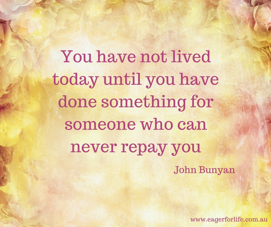 you-have-not-lived-today-until-you-have-done-something-for-someone-who-can-never-repay-you